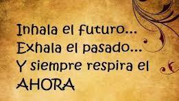 inhala el futuro, exhala el pasado y siempre respira el AHORA. MAdeLuz.