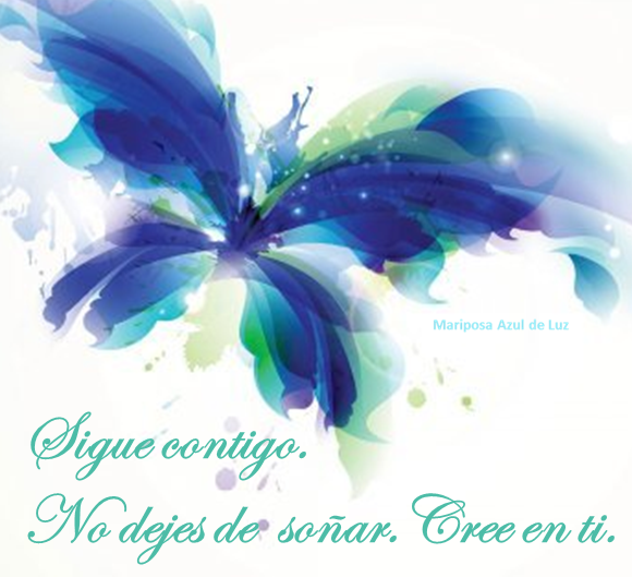 Sigue contigo. No dejes de soñar. Cree en ti.Mariposa Azul de Luz